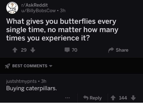 How Many Times, Best, and Time: r/AskReddit  u/Billy BobsCow 3h  What gives you butterflies every  single time, no matter how many  times you experience it?  I 70  Share  BEST COMMENTS  justshtmypnts. 3h  Buying caterpillars.  Reply 144