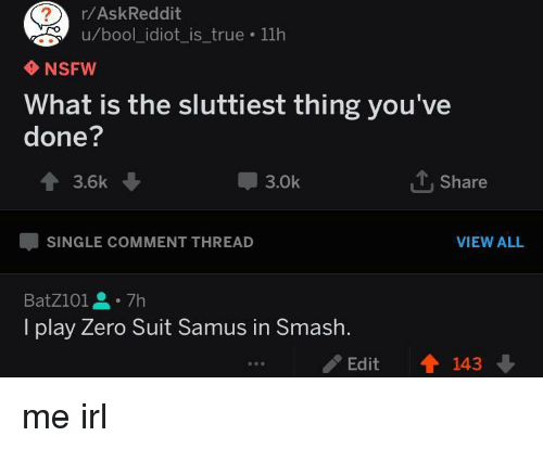 Nsfw, Smashing, and True: r/AskReddit  u/bool_idiot_is_true 11h  NSFW  What is the sluttiest thing you've  done?  會3.6k  3.0k  Share  SINGLE COMMENT THREAD  VIEW ALL  BatZ101을。7h  I play Zero Suit Samus in Smash.  /Edit  會143 me irl