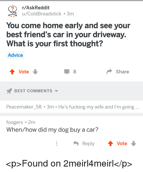 Advice, Friends, and Fucking: r/AskReddit  u/ColdBreadstick . 3m  You come home early and see your  best friend's car in your driveway  What is your first thought?  Advice  Vote  Share  BEST COMMENTS  Peacemaker_58 3m He's fucking my wife and I'm going..  foogers 2m  When/how did my dog buy a car?  ReplyVote <p>Found on 2meirl4meirl</p>