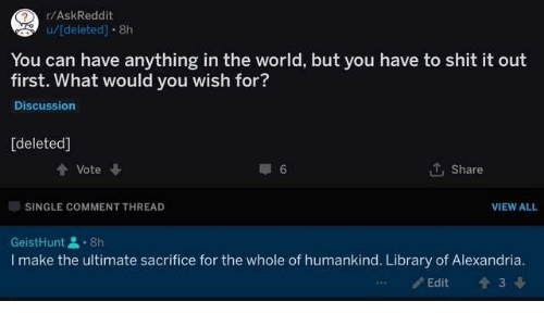Shit, Library, and World: r/AskReddit  u/deleted] 8h  You can have anything in the world, but you have to shit it out  first. What would you wish for?  Discussion  [deleted]  Vote  Share  SINGLE COMMENT THREAD  VIEW ALL  GeistHunt8h  I make the ultimate sacrifice for the whole of humankind. Library of Alexandria.  Edit  3