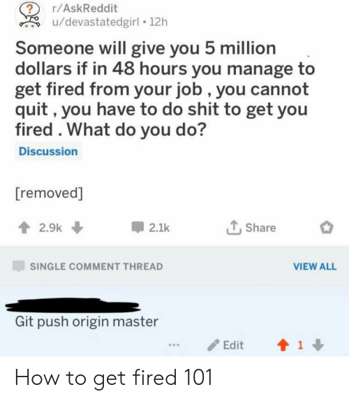How To Get: r/AskReddit  u/devastatedgirl 12h  Someone will give you 5 million  dollars if in 48 hours you manage to  get fired from your job , you cannot  quit, you have to do shit to get you  fired . What do you do?  Discussion  [removed]  2.9k  2.1k  Share  SINGLE COMMENT THREAD  VIEW ALL  Git push origin master  1  Edit How to get fired 101