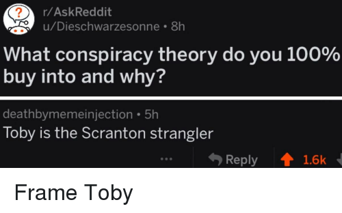 Anaconda, The Office, and Conspiracy: r/AskReddit  u/Dieschwarzesonne 8h  What conspiracy theory do you 100%  buy into and why?  deathbymemeinjection 5h  Toby is the Scranton strangler  Reply  1.6k