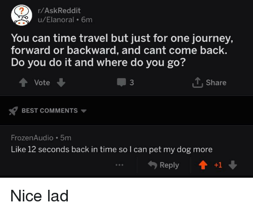 Journey, Best, and Time: r/AskReddit  u/Elanoral 6m  You can time travel but just for one journey,  forward or backward, and cant come back.  Do you do it and where do you go?  Vote  3  Share  BEST COMMENTS  FrozenAudio 5m  Like 12 seconds back in time so l can pet my dog more  Reply+1 Nice lad