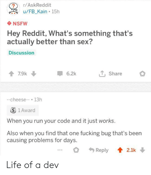 kain: ?r/AskReddit  u/FB Kain 15h  NSFW  Hey Reddit, What's something that's  actually better than sex?  Discussion  7.9k  6.2k  Share  -cheese-13h  S 1 Award  When you run your code and it just works.  Also when you find that one fucking bug that's been  causing problems for days. Life of a dev