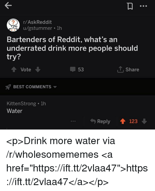 """Reddit, Best, and Water: r/AskReddit  u/gstummer . 1h  Bartenders of Reddit, what's an  underrated drink more people should  try?  Vote  53  1, Share  BEST COMMENTS  KittenStrong . 1h  Water  Reply 123 <p>Drink more water via /r/wholesomememes <a href=""""https://ift.tt/2vlaa47"""">https://ift.tt/2vlaa47</a></p>"""