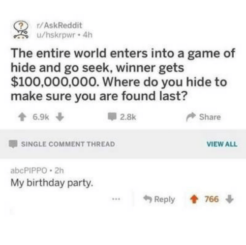 birthday party: ? r/AskReddit  u/hskrpwr 4h  The entire world enters into a game of  hide and go seek, winner gets  $100,000,000. Where do you hide to  make sure you are found last?  6.9k  2.8k  Share  SINGLE COMMENT THREAD  VIEW ALL  abcPIPPO 2h  My birthday party.  Reply 766