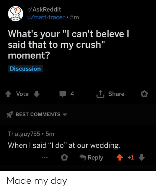 """Crush, Best, and Wedding: r/AskReddit  ?  u/matt-tracer 5m  What's your """"I can't beleve I  said that to my crush""""  moment?  Discussion  tVote  4  Share  BEST COMMENTS  Thatguy755 5m  When I said """"I do"""" at our wedding.  t+1  Reply Made my day"""