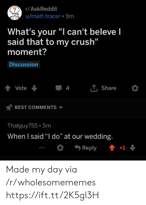 """Crush, Best, and Wedding: r/AskReddit  ?  u/matt-tracer 5m  What's your """"I can't beleve I  said that to my crush""""  moment?  Discussion  tVote  4  Share  BEST COMMENTS  Thatguy755 5m  When I said """"I do"""" at our wedding.  t+1  Reply Made my day via /r/wholesomememes https://ift.tt/2K5gl3H"""