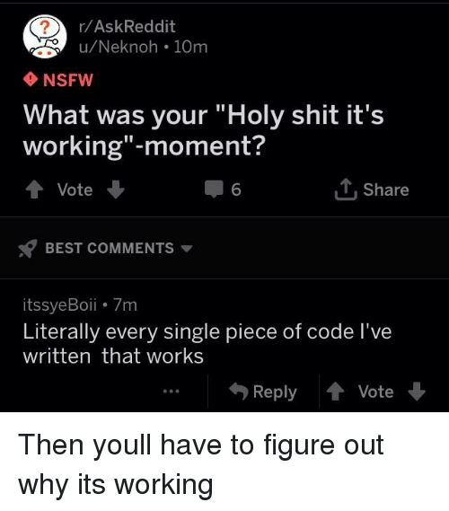 "its working: r/AskReddit  u/Neknoh 10m  NSFW  What was your ""Holy shit it's  working""-moment?  ↑ Vote  6  1, Share  BEST COMMENTS ▼  itssyeBoii 7m  Literally every single piece of code l've  written that works  Reply會Vote Then youll have to figure out why its working"