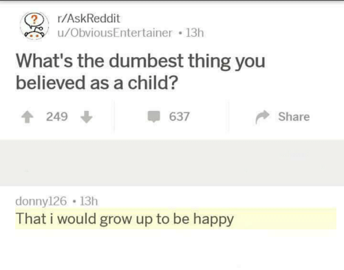 dumbest: r/AskReddit  u/ObviousEntertainer 13h  What's the dumbest thing you  believed as a child?  T249  637  Share  donny126 13h  That i would grow up to be happy