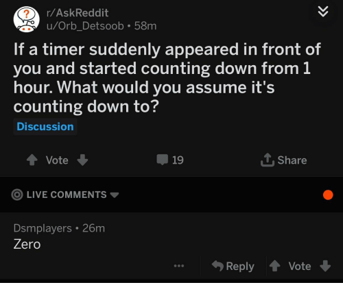 Zero, Live, and Askreddit: r/AskReddit  u/Orb Detsoob 58m  If a timer suddenly appeared in front of  you and started counting down from 1  hour. What would you assume it's  counting down to?  Discussion  Share  Vote  LIVE COMMENTS  Dsmplayers 26m  19  Zero  Reply Vote