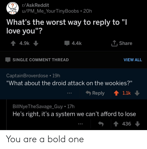 "wookies: r/AskReddit  u/PM_Me_Your TinyBoobs . 20h  What's the worst way to reply to ""l  love vou""?  4.4k  . Share  SINGLE COMMENT THREAD  VIEW ALL  CaptainBroverdose 19h  ""What about the droid attack on the wookies?""  Reply ↑  1.1k  BillNyeTheSavage_Guy 17h  He's right, it's a system we can't afford to lose  436 You are a bold one"