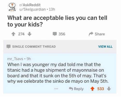 Dad, Dank, and Titanic: r/AskReddit  u/Skelguardian  13h  What are acceptable lies you can tell  to your kids?  會274  356  Share  SINGLE COMMENT THREAD  VIEW ALL  mr Tsavs 9h  When I was younger my dad told me that the  titanic had a huge shipment of mayonnaise orn  board and that it sunk on the 5th of may. That's  why we celebrate the sinko de mayo on May 5th.  Reply會533