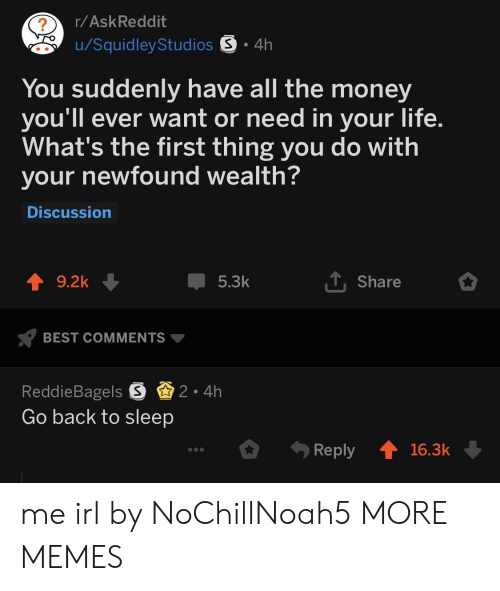 Dank, Life, and Memes: r/AskReddit  u/SquidleyStudios S 4h  You suddenly have all the money  you'll ever want or need in your life  What's the first thing you do with  your newfound wealth  Discussion  9.2k  5.3k  Share  BEST COMMENTS  ReddieBagels S2 4h  Go back to sleep  .ely 16.3k me irl by NoChillNoah5 MORE MEMES