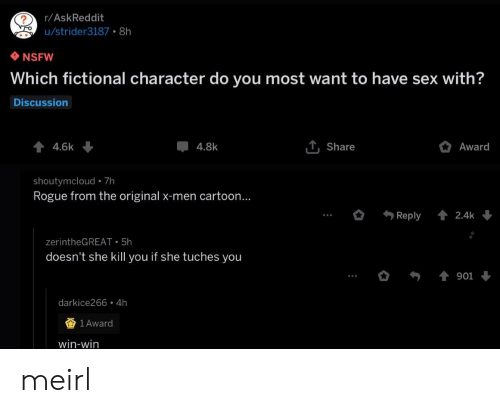 Nsfw, Sex, and X-Men: r/AskReddit  u/strider3187 8h  NSFW  Which fictional character do you most want to have sex with?  Discussion  44.6k  T, Share  Award  4.8k  shoutymcloud 7h  Rogue from the original x-men cartoon...  Reply  2.4k  zerintheGREAT 5h  doesn't she kill you if she tuches you  901  darkice266 4h  1 Award  win-win meirl