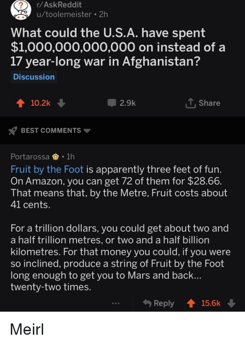 Amazon, Apparently, and Money: r/AskReddit  u/toolemeister 2h  2  What could the U.S.A. have spent  $1,000,000,000,000 on instead of a  17 year-long war in Afghanistan?  Discussion  10.2k  2.9k  Share  BEST COMMENTS  Portarossa1h  Fruit by the Foot is apparently three feet of fun  On Amazon, you can get 72 of them for $28.66  That means that, by the Metre, Fruit costs about  41 cents  For a trillion dollars, you could get about two and  a half trillion metres, or two and a half billion  kilometres. For that money you could, it you were  so inclined, produce a string of Fruit by the Foot  long enough to get you to Mars and back  twenty-two times  Reply 15.6k Meirl