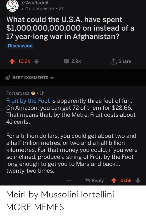 Amazon, Apparently, and Dank: r/AskReddit  u/toolemeister 2h  2  What could the U.S.A. have spent  $1,000,000,000,000 on instead of a  17 year-long war in Afghanistan?  Discussion  10.2k  2.9k  Share  BEST COMMENTS  Portarossa1h  Fruit by the Foot is apparently three feet of fun  On Amazon, you can get 72 of them for $28.66  That means that, by the Metre, Fruit costs about  41 cents  For a trillion dollars, you could get about two and  a half trillion metres, or two and a half billion  kilometres. For that money you could, it you were  so inclined, produce a string of Fruit by the Foot  long enough to get you to Mars and back  twenty-two times  Reply 15.6k Meirl by MussoIiniTorteIIini MORE MEMES