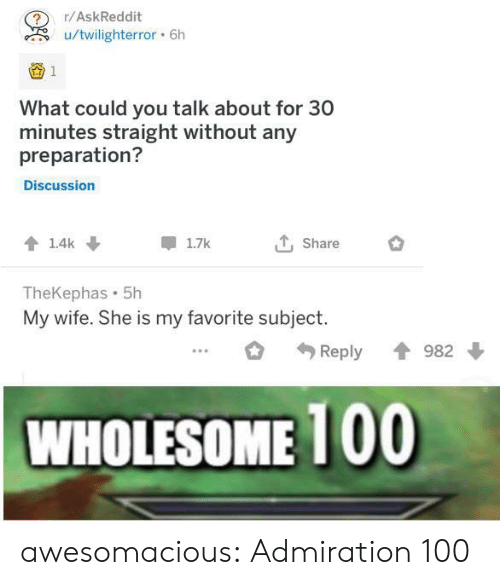 Tumblr, Blog, and Wife: r/AskReddit  u/twilighterror6h  1  What could you talk about for 30  minutes straight without any  preparation?  Discussion  Share  1.4k  1.7k  TheKephas 5h  My wife. She is my favorite subject  982  Reply  WHOLESOME 100 awesomacious:  Admiration 100