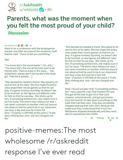 "Adapte: r/AskReddit  u/wtdoido.8h  Parents, what was the moment when  you felt the most proud of your child?  Discussion  hahahahthunk ⑤画2 (③。4h  Went in for a conference with the kindergarten  teacher and after we covered the academic stuff,  teacher said, ""I have to tell you something.""  She decided he needed a friend. She asked to sit  next to him at his table. She has made the entire  class adapt their recess games so that he can  play. If a game involves touching, he doesn't like  to be touched, so she figures out different rules  for him so that he can play. She sticks up for  him. If something bothers him, she makes sure it  isn't an issue. The entire class follows her lead. I  can never comment on another child but anyone  can observe that he used to be in our classroom  one hour a day and now he is here full  time."" [Teacher is CRYING at this point.] ""If she  does nothing else, ever, she has changed one  Shit  ""You know she's the social leader."" (oh, shit.)  ""You know she's the one all the kids want to be  friends with. There is a boy in the class.... (oh  shitshitshit, please don't tell me she's the mean  girl. That kid is autistic....)  ""She decided he needed a friend. She asked to sit  next to him at his table. She has made the entire  class adapt their recess games so that he carn  lay. If a game involves touching, he doesn't like  to be touched, so she figures out different rules  for him so that he can play. She sticks up for  him. If something bothers him, she makes sure it  isn't an issue. The entire class follows her lead. I  can never comment on another child but anyone  can observe that he used to be in our classroom  one hour a day and now he is here ful  time."" Teacher is CRYING at this point.1 ""If she  does nothing else, ever, she has changed one  Note: I found out later that ""if something bothers  him"" was a specific color that freaked him out  She got all the kids to get rid of that color  crayons, colored pencils, and got permission  from the teacher to take down everything on the  walls that had that color. Kids also completely  stopped wearing that color shirt, because she  made sure they understood that it hurt him  Meltdowns dropped dramatically and they were  able to mainstream him 100%  Reply 613 positive-memes:The most wholesome /r/askreddit response I've ever read"