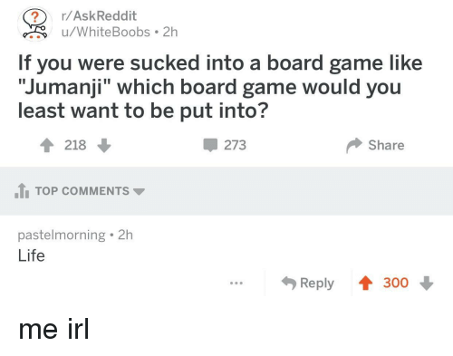 """Board Game: ?r/AskReddit  uWhiteBoobs 2h  If you were sucked into a board game like  """"Jumanji"""" which board game would you  least want to be put into?  4 218  Џ 273  Share  TOP COMMENTS  pastelmorning 2h  Life  Reply 300 me irl"""