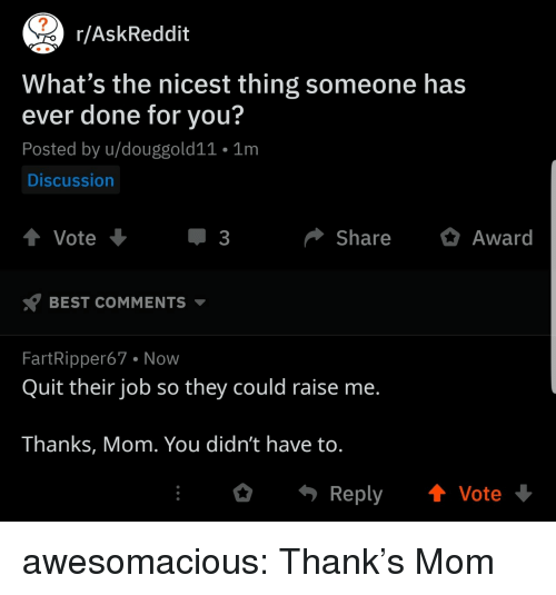 Tumblr, Best, and Blog: r/AskReddit  What's the nicest thing someone has  ever done for you?  Posted by u/douggold11 1m  Discussion  Vote  ShareAward  BEST COMMENTS  FartRipper67 Now  Quit their job so they could raise me.  Thanks, Mom. You didn't have to.  Reply Vote awesomacious:  Thank's Mom