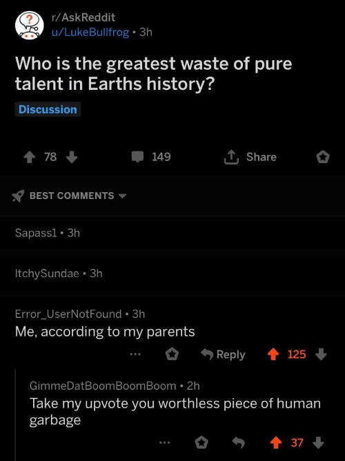 Parents, Best, and History: r/AskReddit  Who is the greatest waste of pure  talent in Earths history?  Discussion  T, Share  78  149  BEST COMMENTS  Sapassi. 3h  ItchySundae. 3h  Error UserNotFound.3h  Me, according to my parents  Reply 125  GimmeDatBoomBoomBoom 2h  Take my upvote you worthless piece of human  garbage  37
