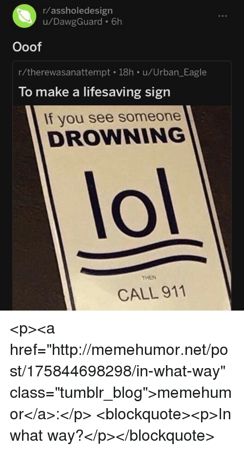 "Lol, Tumblr, and Blog: r/assholedesign  u/DawgGuard 6h  Ooof  r/therewasanattempt 18h u/Urban_Eagle  To make a lifesaving sign  If you see someone  DROWNING  lol  THEN  CALL 911 <p><a href=""http://memehumor.net/post/175844698298/in-what-way"" class=""tumblr_blog"">memehumor</a>:</p>  <blockquote><p>In what way?</p></blockquote>"