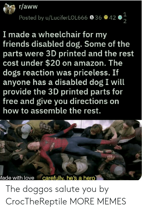 Amazon, Aww, and Dank: r/aww  Posted by u/LuciferLOL666  36  42  2  I made a wheelchair for my  friends disabled dog. Some of the  parts were 3D printed and the rest  cost under $20 on amazon. The  dogs reaction was priceless. If  anyone has a disabled dog I will  provide the 3D printed parts for  free and give you directions on  how to assemble the rest.  ade with love carefully, he's a hero The doggos salute you by CrocTheReptile MORE MEMES