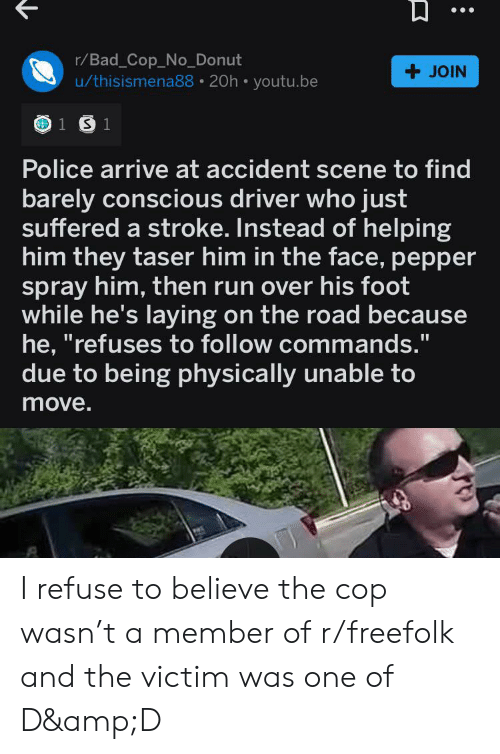 "Bad, Police, and Run: r/Bad_Cop_No_Donut  u/thisismena88 20h youtu.be  +JOIN  1 S 1  Police arrive at accident scene to find  barely conscious driver who just  suffered a stroke. Instead of helping  him they taser him in the face, pepper  spray him, then run over his foot  while he's laying on the road because  he, ""refuses to follow commands.""  due to being physically unable to  move. I refuse to believe the cop wasn't a member of r/freefolk and the victim was one of D&D"