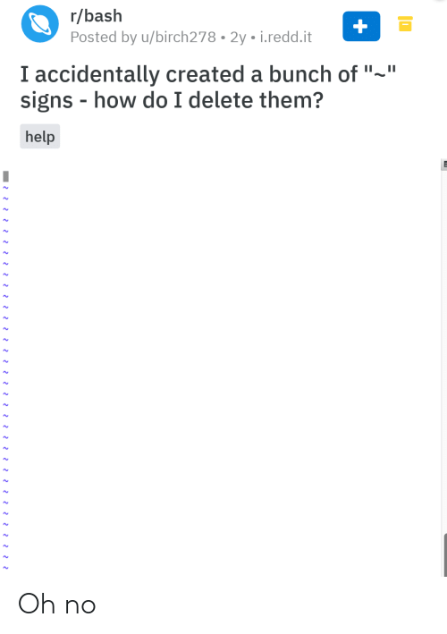 """Created: r/bash  Posted by u/birch278 • 2y • i.redd.it  I accidentally created a bunch of """"~""""  signs - how do I delete them?  help Oh no"""