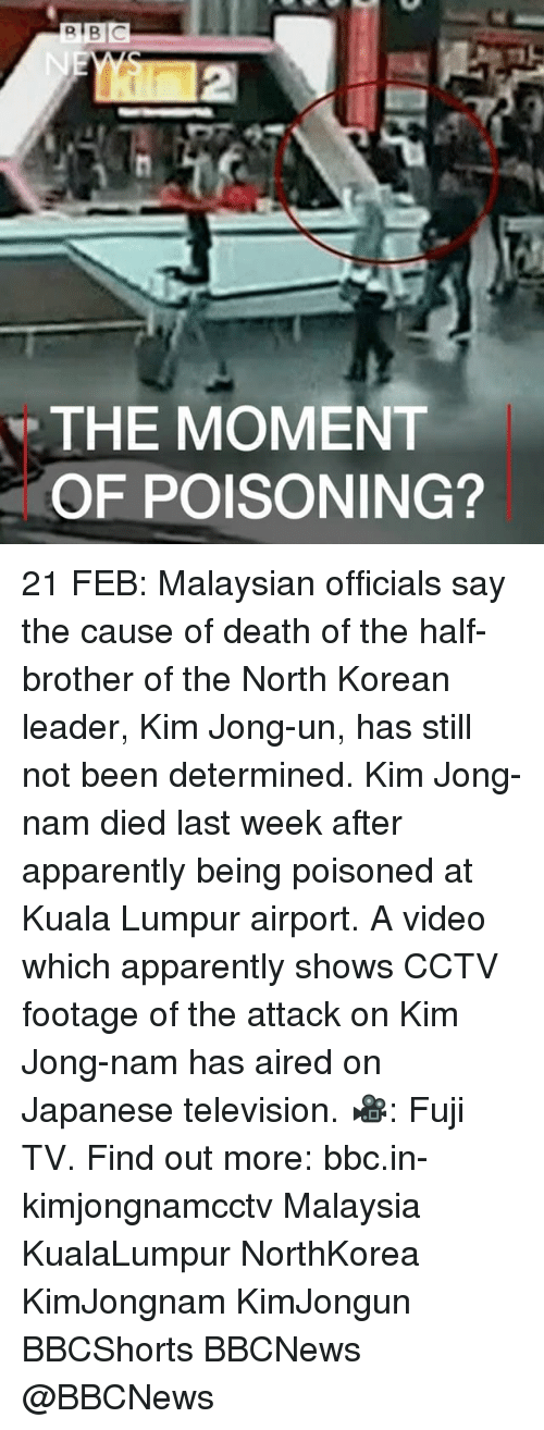 televisions: R BIC  THE MOMENT  OF POISONING? 21 FEB: Malaysian officials say the cause of death of the half-brother of the North Korean leader, Kim Jong-un, has still not been determined. Kim Jong-nam died last week after apparently being poisoned at Kuala Lumpur airport. A video which apparently shows CCTV footage of the attack on Kim Jong-nam has aired on Japanese television. 🎥: Fuji TV. Find out more: bbc.in-kimjongnamcctv Malaysia KualaLumpur NorthKorea KimJongnam KimJongun BBCShorts BBCNews @BBCNews