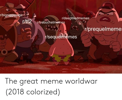 Great Meme: r/bigniggasaga  r/deepfriedmemes  r/prequelmeme  r/sequelrmemes The great meme worldwar (2018 colorized)