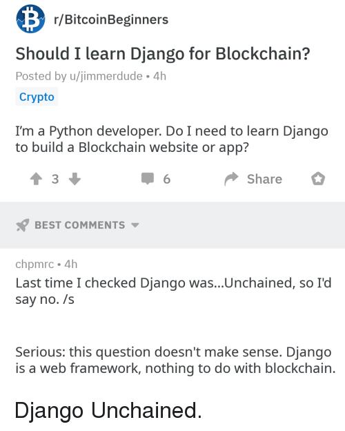 Django Unchained: r/BitcoinBeginners  Should I learn Django for Blockchain?  Posted by u/jimmerdude 4h  Crypto  I'm a Python developer. Do I need to learn Django  to build a Blockchain website or app?  3  Share  BEST COMMENTS  chpmrc 4h  Last time I checked Django was...Unchained, so I'd  say no. /s  Serious: this question doesn't make sense. Django  is a web framework, nothing to do with blockchain Django Unchained.