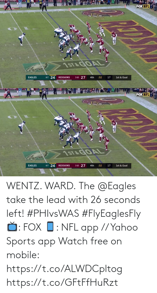 ward: R BOW.  TAMFE  CHAMPI  PER E  FOX NFL  10  10  1ST&GOAL  6-7 24  3-10 27  EAGLES  :32  REDSKINS  4th  17  1st & Goal   PER ENT CHAMPI  TAMFE  R BOW  FOX NFL  7ST &GOAL  6-7 24 REDSKINS  3-10 27  EAGLES  :32  1st & Goal  4th  17 WENTZ. WARD.  The @Eagles take the lead with 26 seconds left! #PHIvsWAS #FlyEaglesFly  📺: FOX 📱: NFL app // Yahoo Sports app Watch free on mobile: https://t.co/ALWDCpltog https://t.co/GFtFfHuRzt