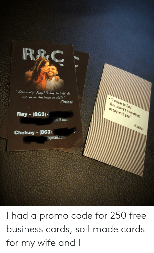 """God, Business, and Free: R&C  Inc.  """"swear to God,  Ray...there's something  wrong with you.  """"Seriously Ray? Why in hell do  we need usiness cards?!""""  -Chelsey  Chelsey  Ray-(863)  mail.com  Chelsey -(863)  """"ngmail.com I had a promo code for 250 free business cards, so I made cards for my wife and I"""