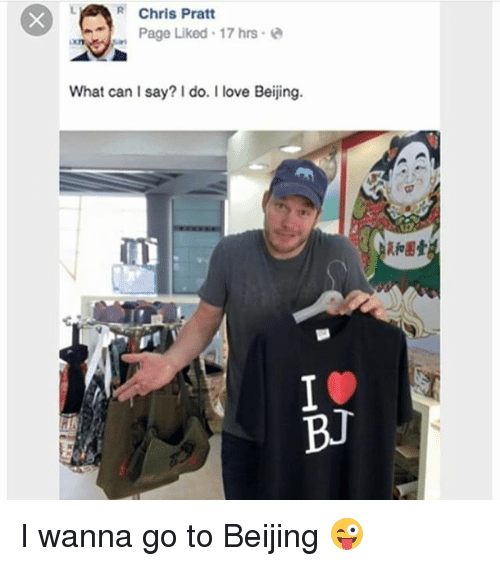 Beijing, Chris Pratt, and Love: R Chris Pratt  Page Liked 17 hrs  What can I say? do. I love Beijing.  BJ I wanna go to Beijing 😜