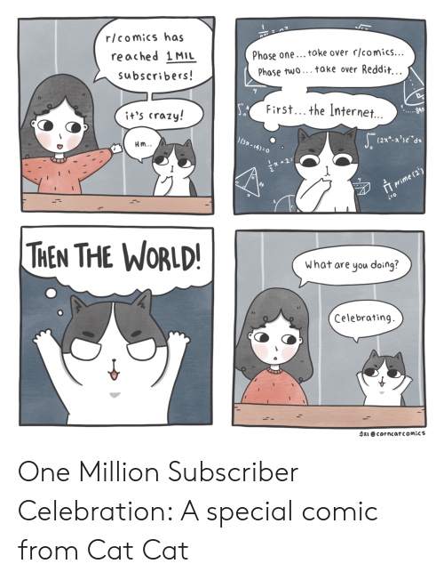 Crazy, Internet, and Reddit: r/comics has  reached 1MIL  subscribers  Phase one... toke over rlcomics...  Phase two... take over Reddit  First... the Internet.  it's crazy!  Hm  13  THEN THE WORLD  What are you doing?  Celebrating.  수지 @cor ncar comics One Million Subscriber Celebration: A special comic from Cat  Cat