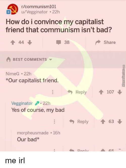 Bad, Best, and Capitalist: r/communisml01  u/Vegginator . 22h  How do i convince my capitalist  friend that communism isn't bad?  會44  38  Share  BEST COMMENTS  NimeG 22h  *Our capitalist friend  Reply 107  Vegginator22h  Yes of course, my bad  Reply會63  morpheusmade 16h  Our bad*  Ronly  65 me irl