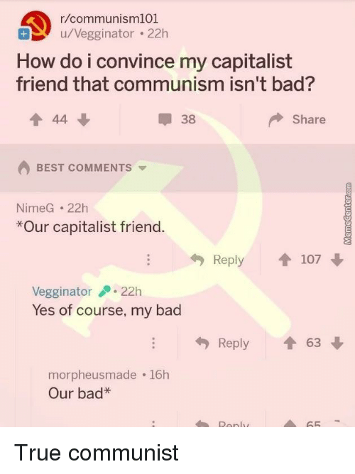 Bad, True, and Best: r/communisml01  u/Vegginator . 22h  How do i convince my capitalist  friend that communism isn't bad?  會44 ↓  38  Share  BEST COMMENTS  NimeG 22h  *Our capitalist frienc.  A1)  Reply  107  Vegginator22h  Yes of course, my bad  Reply 1 63  morpheusmade 16h  Our bad*  65 True communist