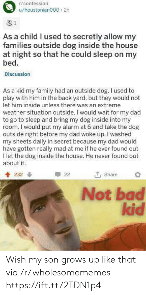 Bad, Dad, and Family: r/confession  u/houstonian000 2h  1  As a child I used to secretly allow my  families outside dog inside the house  at night so that he could sleep on my  bed.  Discussion  As a kid my family had an outside dog. I used to  play with him in the back yard, but they would not  let him inside unless there was an extreme  weather situation outside. I would wait for my dad  to go to sleep and bring my dog inside into my  room. I would put my alarm at 6 and take the dog  outside right before my dad woke up. I washed  my sheets daily in secret because my dad would  have gotten really mad at me if he ever found out  I let the dog inside the house. He never found out  about it.  T, Share  232  22  Not bad  kid Wish my son grows up like that via /r/wholesomememes https://ift.tt/2TDN1p4