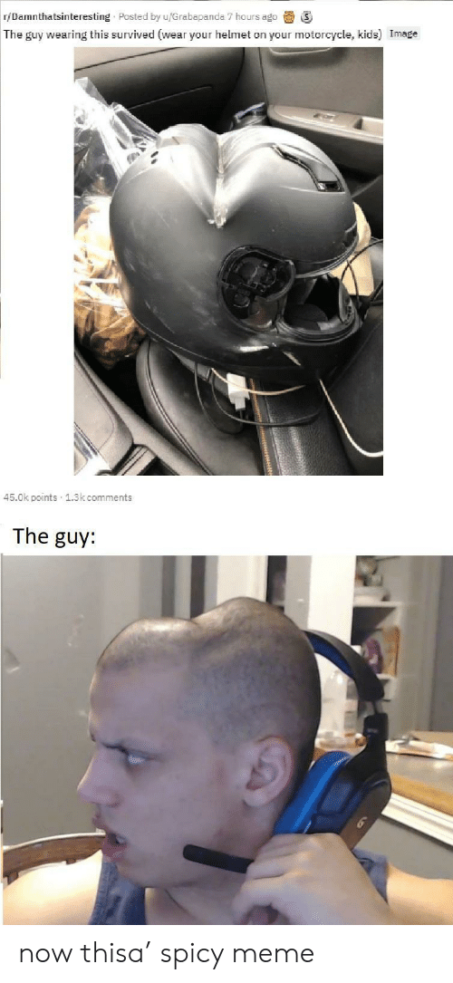 Spicy: r/Damnthatsinteresting Posted by u/Grabapanda 7 hours ago  The guy wearing this survived (wear your helmet on your motorcycle, kids) Image  45.0k points 1.3k comments  The guy: now thisa' spicy meme