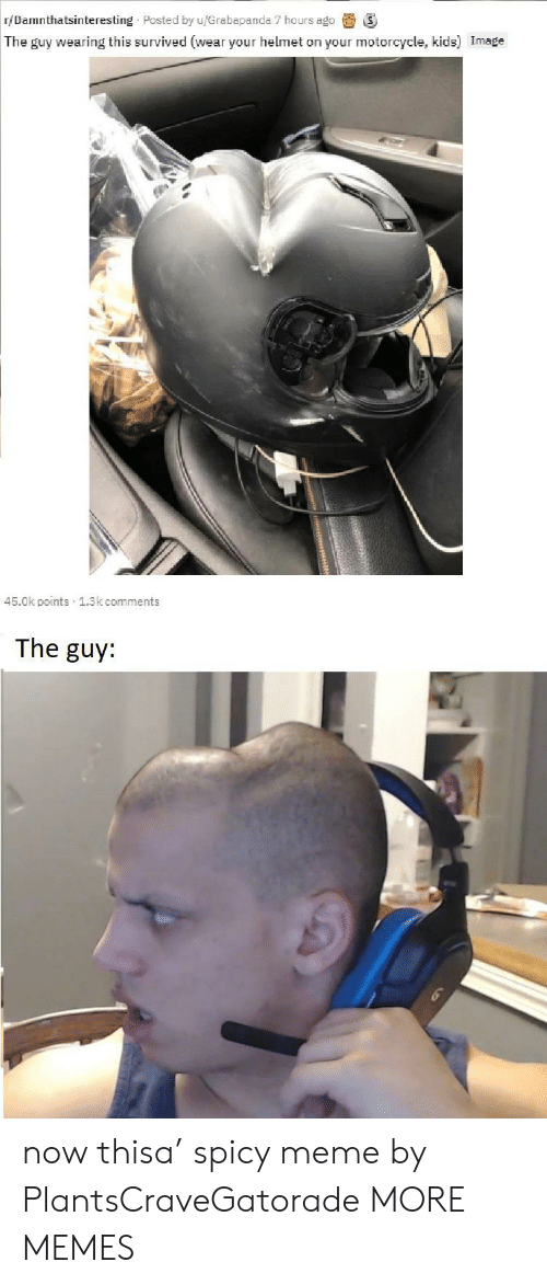 Spicy: r/Damnthatsinteresting Posted by u/Grabapanda 7 hours ago  The guy wearing this survived (wear your helmet on your motorcycle, kids) Image  45.0k points 1.3k comments  The guy: now thisa' spicy meme by PlantsCraveGatorade MORE MEMES