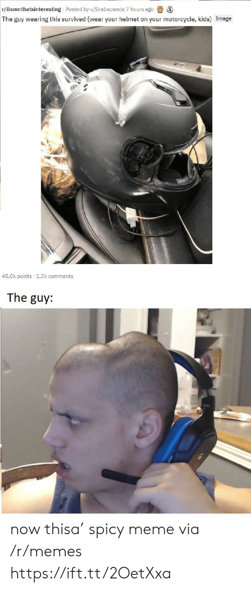 Spicy: r/Damnthatsinteresting Posted by u/Grabapanda 7 hours ago  The guy wearing this survived (wear your helmet on your motorcycle, kids) Image  45.0k points 1.3k comments  The guy: now thisa' spicy meme via /r/memes https://ift.tt/2OetXxa