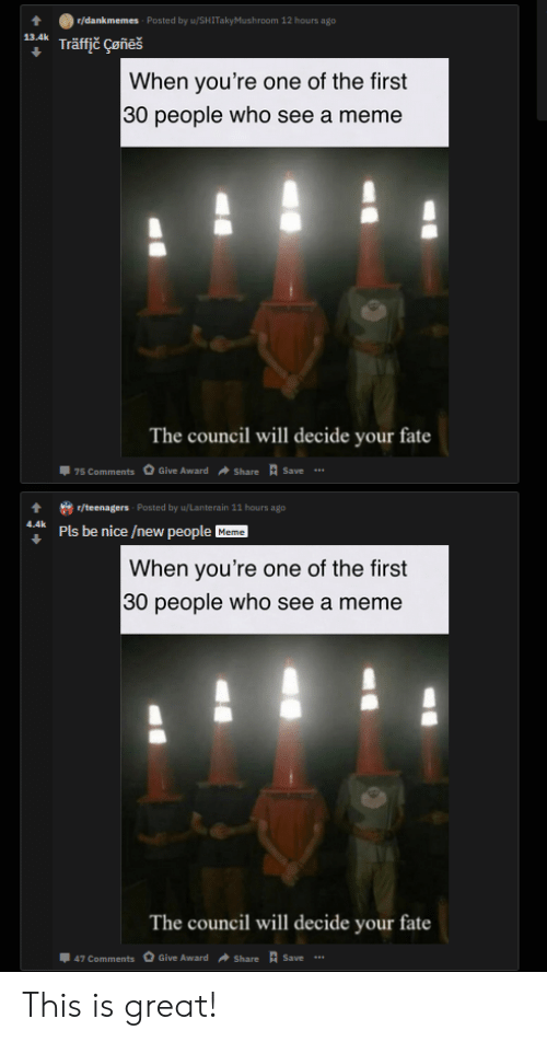 Meme, Traffic, and Fate: r/dankmemes Posted by u/SHITakyMush room 12 hours ago  13.4k  Träffic Çeñeš  When you're one of the first  30 people who see a meme  The council will decide your fate  Save  Give Award  75 Comments  Share  r/teenagers Pasted by u/Lanterain 11 hours ago  4.4k  Pls be nice /new people  Meme  When you're one of the first  30 people who see a meme  The council will decide your fate  Save .  Give Award  47 Comments  Share This is great!