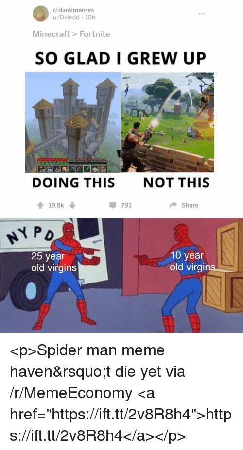 """Man Meme: r/dankmemes  u/Ovledd 10h  Minecraft> Fortnite  SO GLAD I GREW UP  DOING THIS  NOT THIS  會19.8k ↓  -791  Share  25 year  old virgins  10 year  old virai <p>Spider man meme haven&rsquo;t die yet via /r/MemeEconomy <a href=""""https://ift.tt/2v8R8h4"""">https://ift.tt/2v8R8h4</a></p>"""
