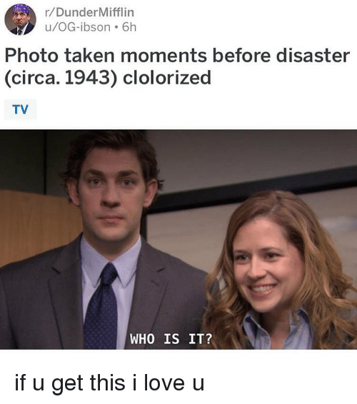 Love, Memes, and Taken: r/DunderMifflin  u/OG-ibson 61h  Photo taken moments before disaster  (circa. 1943) clolorized  TV  WHO IS IT? if u get this i love u