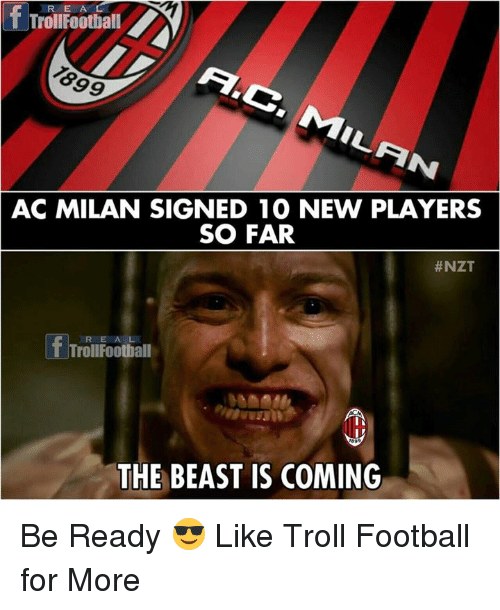 Football, Memes, and Troll: R E A  TrollFootball  1899  AC MILAN SIGNED 1O NEW PLAYERS  SO FAR  #NZT  R E A L  TrollFoothall  THE BEAST IS COMING Be Ready 😎  Like Troll Football  for More