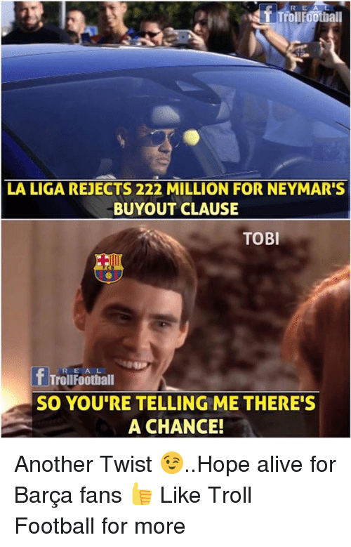 Alive, Football, and Memes: R E  T TrollFOothall  LA LIGA REJECTS 222 MILLION FOR NEYMAR'S  BUYOUT CLAUSE  TOBI  fTrouFootiall  SO YOU'RE TELLING ME THERE'S  A CHANCE! Another Twist 😉..Hope alive for Barça fans 👍  Like Troll Football for more