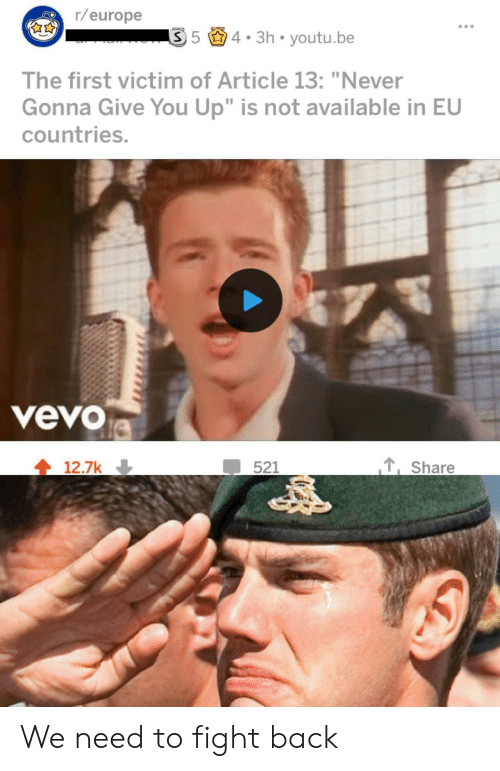 "Europe, Vevo, and Youtu: r/europe  54. 3h youtu.be  The first victim of Article 13: ""Never  Gonna Give You Up"" is not available in EU  countries.  veVO  ,Share  12.7k We need to fight back"