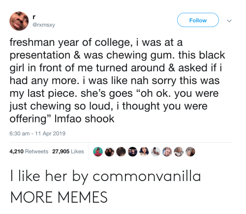 """College, Dank, and Memes: r  Follow  @rxmsxy  freshman year of college, i was at a  presentation & was chewing gum. this black  girl in front of me turned around & asked if i  had any more. i was like nah sorry this was  my last piece. she's goes """"oh ok. you were  just chewing so loud, i thought you were  offering"""" Imfao shook  6:30 am 11 Apr 2019  4,210 Retweets 27,905 Likes I like her by commonvanilla MORE MEMES"""